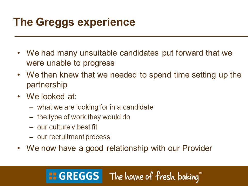 The Greggs experience We had many unsuitable candidates put forward that we were unable to progress We then knew that we needed to spend time setting up the partnership We looked at: –what we are looking for in a candidate –the type of work they would do –our culture v best fit –our recruitment process We now have a good relationship with our Provider