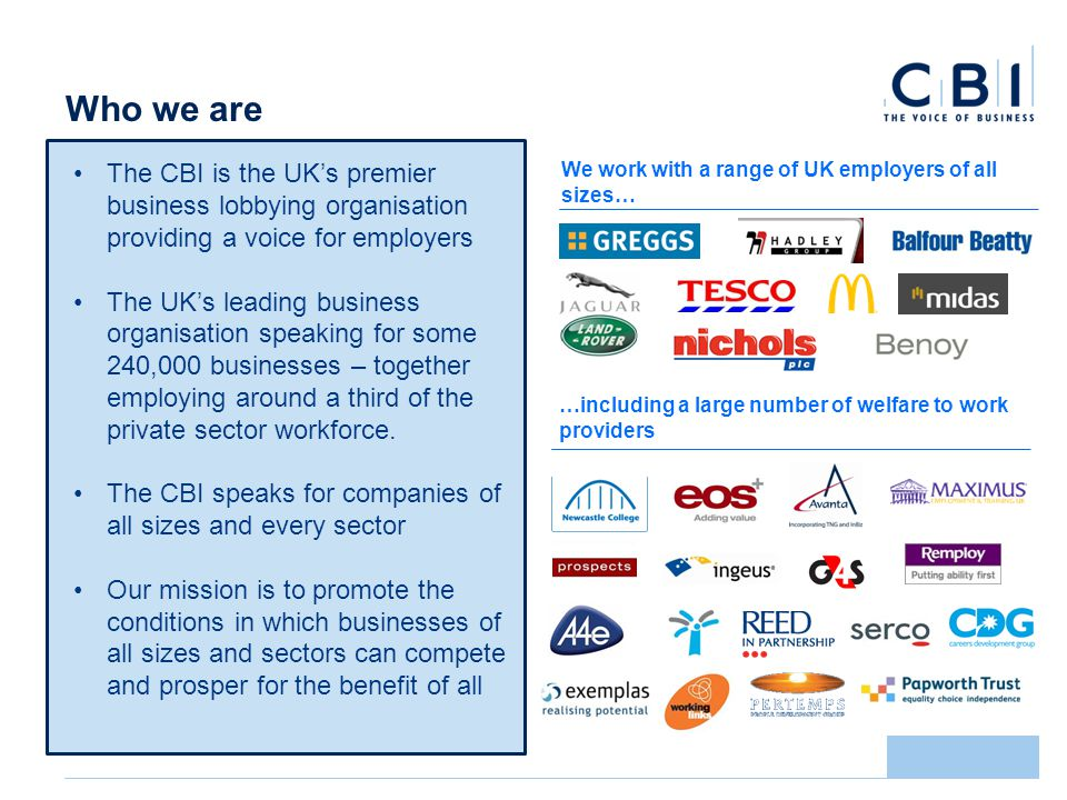 Who we are We work with a range of UK employers of all sizes… …including a large number of welfare to work providers The CBI is the UKs premier business lobbying organisation providing a voice for employers The UKs leading business organisation speaking for some 240,000 businesses – together employing around a third of the private sector workforce.
