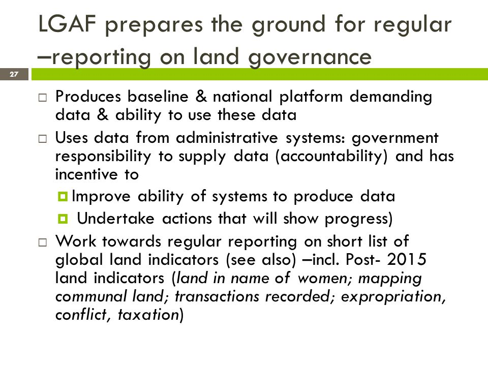 LGAF prepares the ground for regular –reporting on land governance Produces baseline & national platform demanding data & ability to use these data Uses data from administrative systems: government responsibility to supply data (accountability) and has incentive to Improve ability of systems to produce data Undertake actions that will show progress) Work towards regular reporting on short list of global land indicators (see also) –incl.