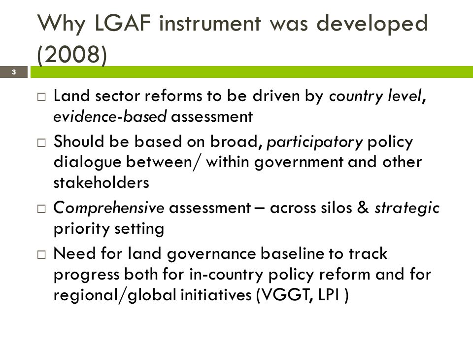 Why LGAF instrument was developed (2008) Land sector reforms to be driven by country level, evidence-based assessment Should be based on broad, participatory policy dialogue between/ within government and other stakeholders Comprehensive assessment – across silos & strategic priority setting Need for land governance baseline to track progress both for in-country policy reform and for regional/global initiatives (VGGT, LPI ) 3