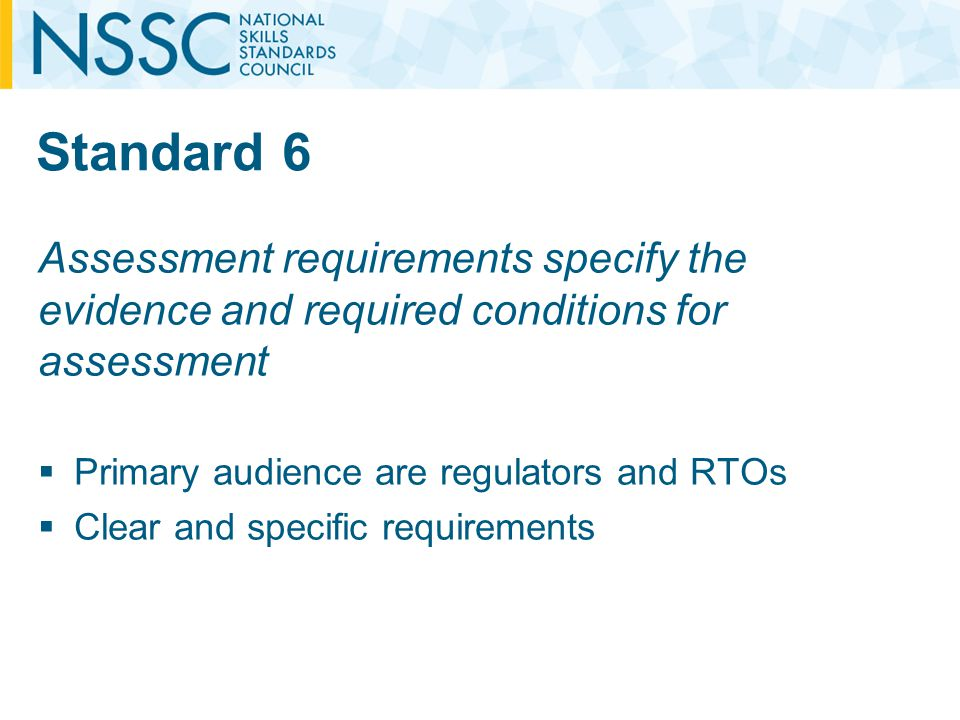 Standard 6 Assessment requirements specify the evidence and required conditions for assessment Primary audience are regulators and RTOs Clear and specific requirements