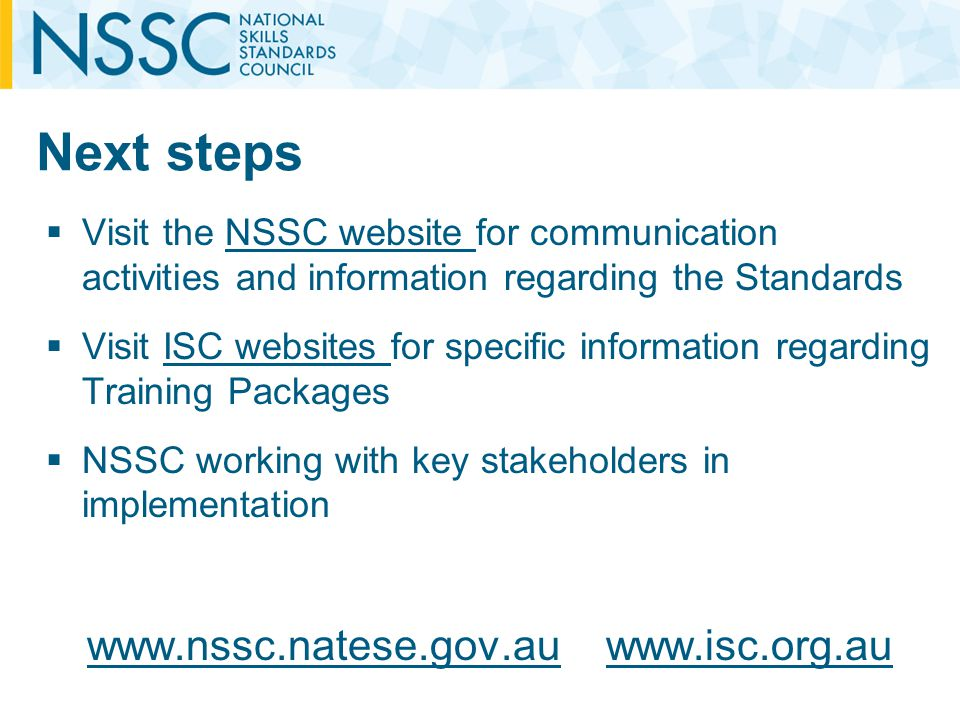 Next steps Visit the NSSC website for communication activities and information regarding the StandardsNSSC website Visit ISC websites for specific information regarding Training PackagesISC websites NSSC working with key stakeholders in implementation www.nssc.natese.gov.auwww.nssc.natese.gov.au www.isc.org.auwww.isc.org.au