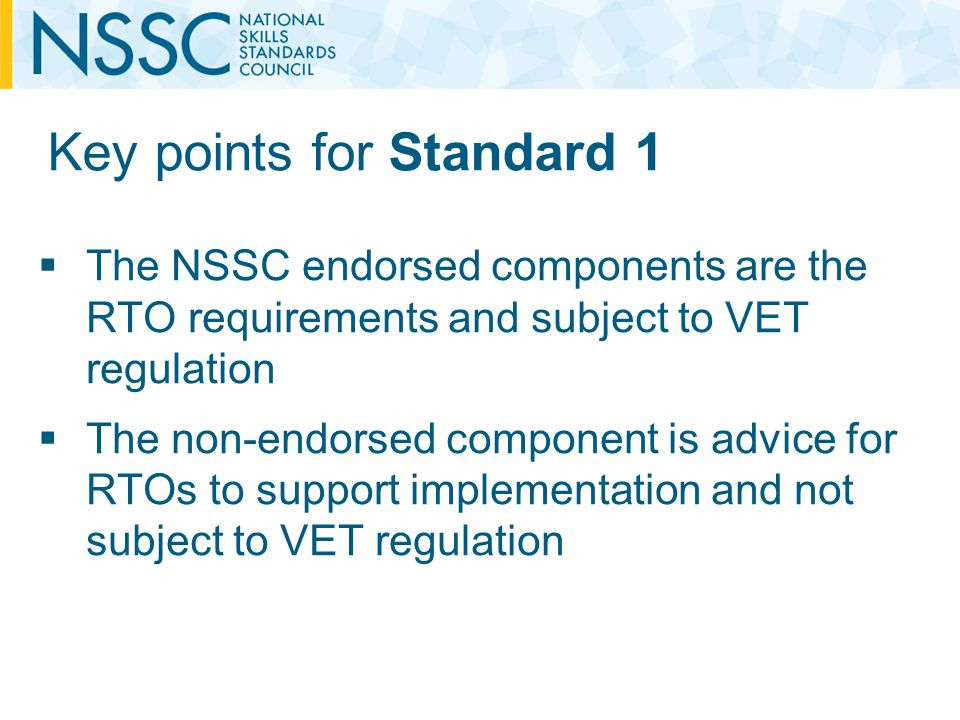 Key points for Standard 1 The NSSC endorsed components are the RTO requirements and subject to VET regulation The non-endorsed component is advice for RTOs to support implementation and not subject to VET regulation