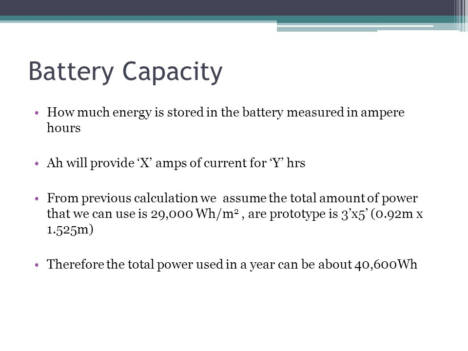 Battery Capacity How much energy is stored in the battery measured in ampere hours Ah will provide X amps of current for Y hrs From previous calculation we assume the total amount of power that we can use is 29,000 Wh/m 2, are prototype is 3x5 (0.92m x 1.525m) Therefore the total power used in a year can be about 40,600Wh