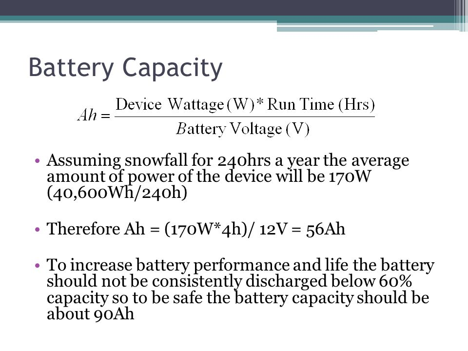 Battery Capacity Assuming snowfall for 240hrs a year the average amount of power of the device will be 170W (40,600Wh/240h) Therefore Ah = (170W*4h)/ 12V = 56Ah To increase battery performance and life the battery should not be consistently discharged below 60% capacity so to be safe the battery capacity should be about 90Ah