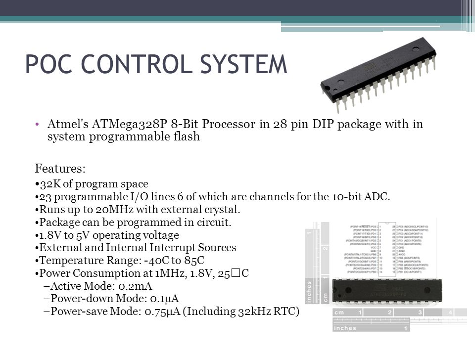 POC CONTROL SYSTEM Atmel s ATMega328P 8-Bit Processor in 28 pin DIP package with in system programmable flash Features: 32K of program space 23 programmable I/O lines 6 of which are channels for the 10-bit ADC.