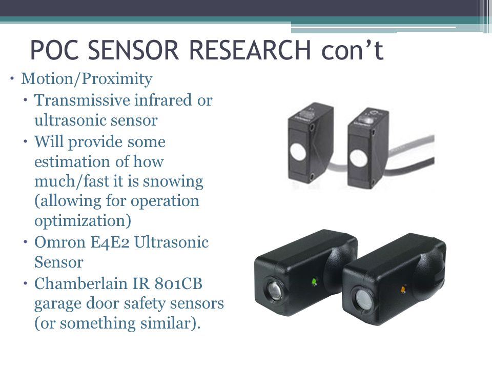 POC SENSOR RESEARCH cont Motion/Proximity Transmissive infrared or ultrasonic sensor Will provide some estimation of how much/fast it is snowing (allowing for operation optimization) Omron E4E2 Ultrasonic Sensor Chamberlain IR 801CB garage door safety sensors (or something similar).