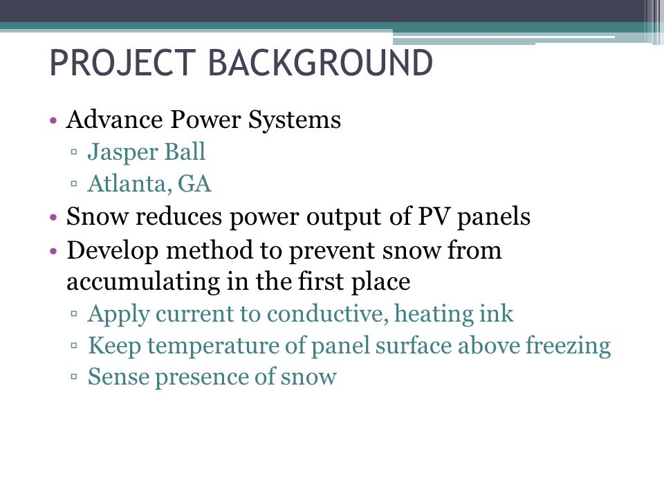 Advance Power Systems Jasper Ball Atlanta, GA Snow reduces power output of PV panels Develop method to prevent snow from accumulating in the first place Apply current to conductive, heating ink Keep temperature of panel surface above freezing Sense presence of snow PROJECT BACKGROUND