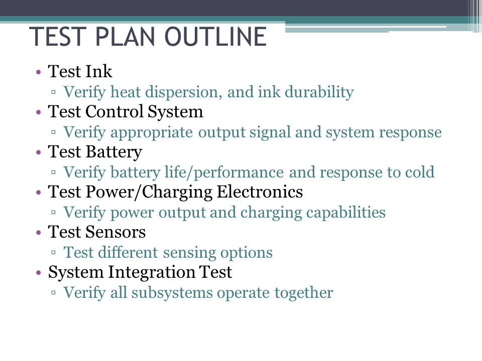 TEST PLAN OUTLINE Test Ink Verify heat dispersion, and ink durability Test Control System Verify appropriate output signal and system response Test Battery Verify battery life/performance and response to cold Test Power/Charging Electronics Verify power output and charging capabilities Test Sensors Test different sensing options System Integration Test Verify all subsystems operate together