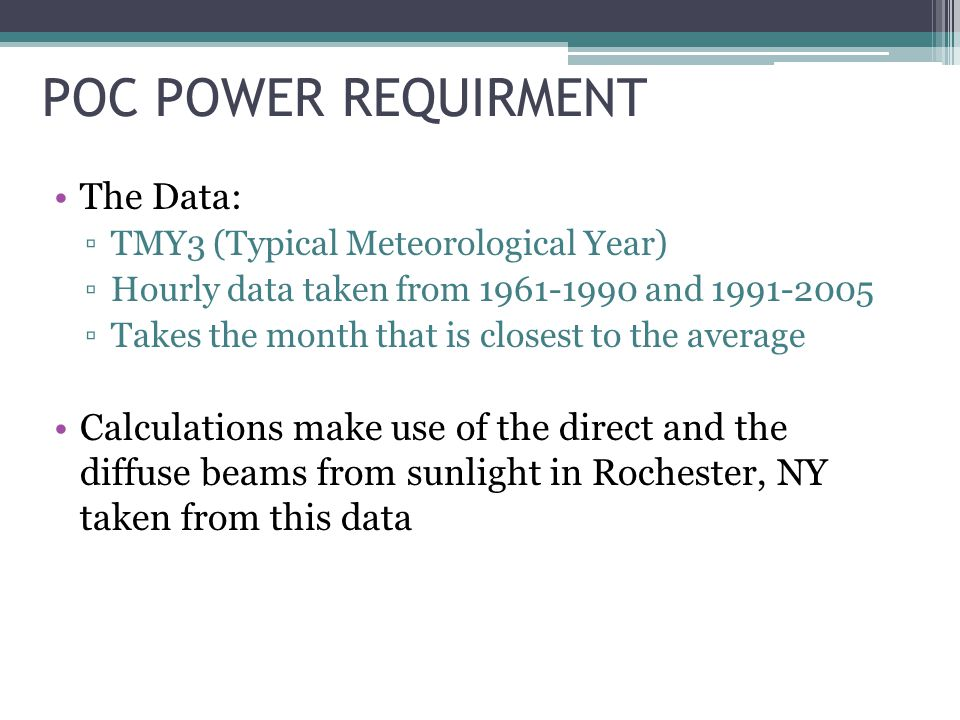 POC POWER REQUIRMENT The Data: TMY3 (Typical Meteorological Year) Hourly data taken from and Takes the month that is closest to the average Calculations make use of the direct and the diffuse beams from sunlight in Rochester, NY taken from this data