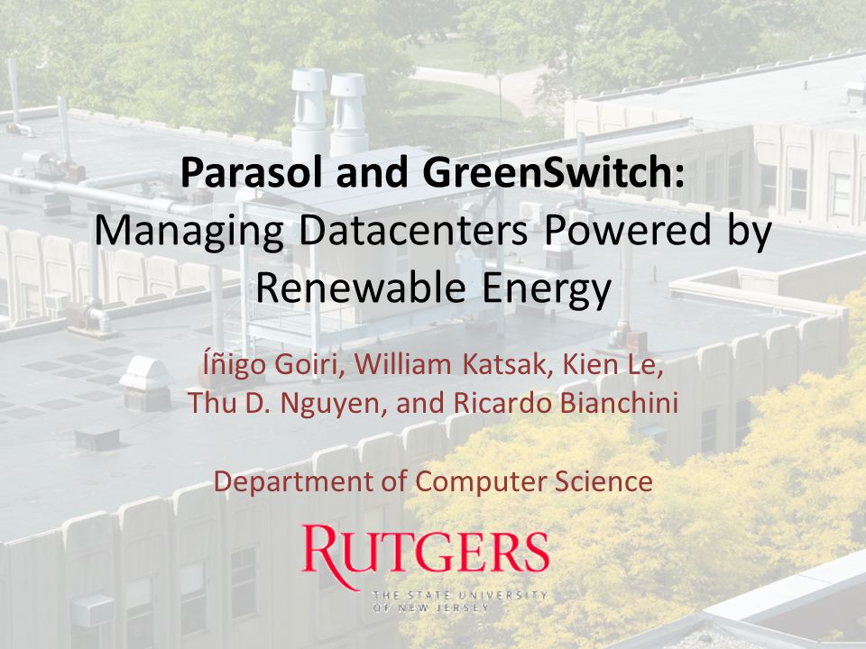 Parasol and GreenSwitch: Managing Datacenters Powered by Renewable Energy Íñigo Goiri, William Katsak, Kien Le, Thu D. Nguyen, and Ricardo Bianchini D