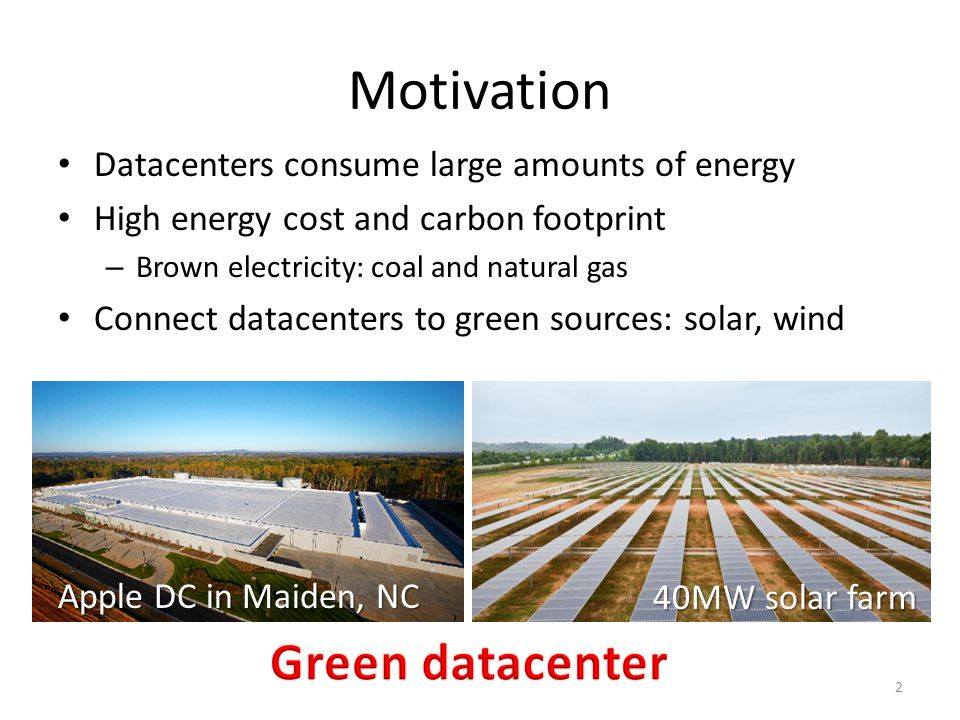 Motivation Datacenters consume large amounts of energy High energy cost and carbon footprint – Brown electricity: coal and natural gas Connect datacen