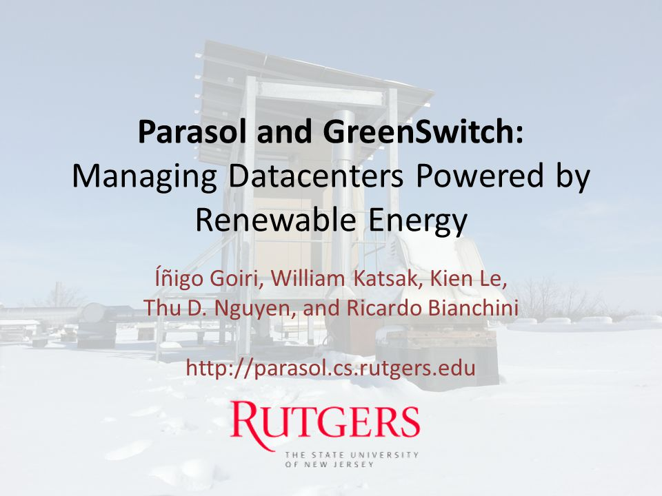 Parasol and GreenSwitch: Managing Datacenters Powered by Renewable Energy Íñigo Goiri, William Katsak, Kien Le, Thu D. Nguyen, and Ricardo Bianchini h