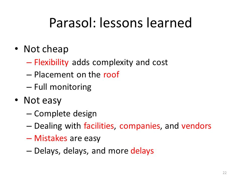 Parasol: lessons learned Not cheap – Flexibility adds complexity and cost – Placement on the roof – Full monitoring Not easy – Complete design – Deali