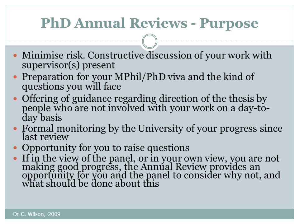 PhD Annual Reviews - Purpose Dr C. Wilson, 2009 Minimise risk.