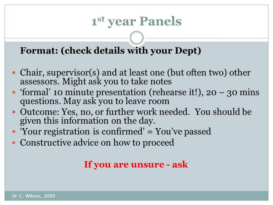 1 st year Panels Dr C. Wilson, 2009 Format: (check details with your Dept) Chair, supervisor(s) and at least one (but often two) other assessors. Migh