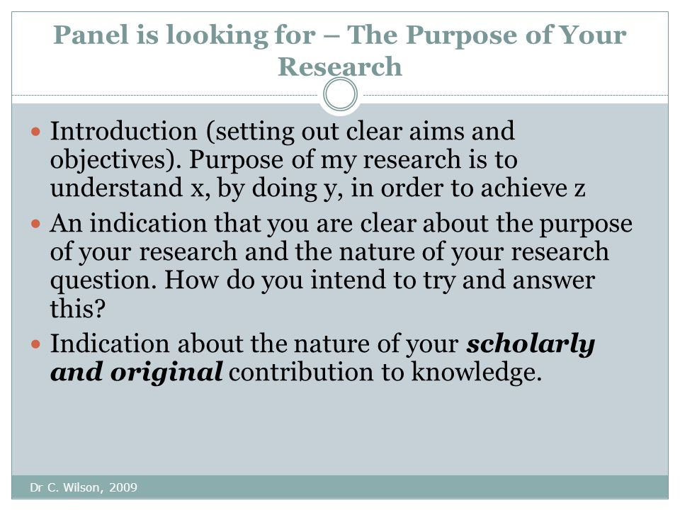 Panel is looking for – The Purpose of Your Research Dr C.