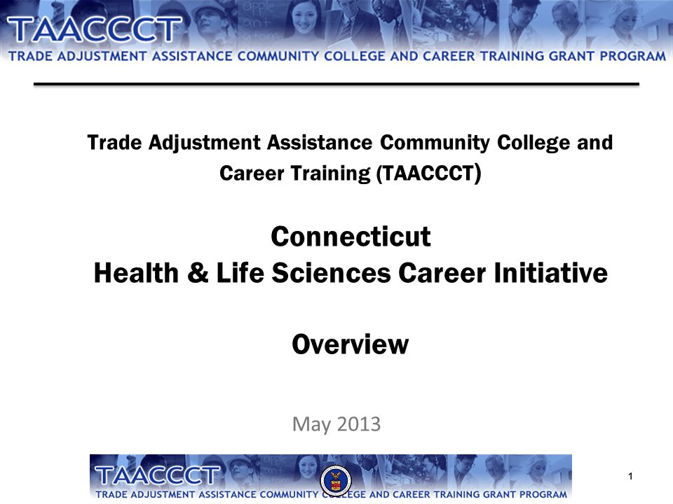 Trade Adjustment Assistance Community College and Career Training (TAACCCT ) Connecticut Health & Life Sciences Career Initiative Overview May 2013 1
