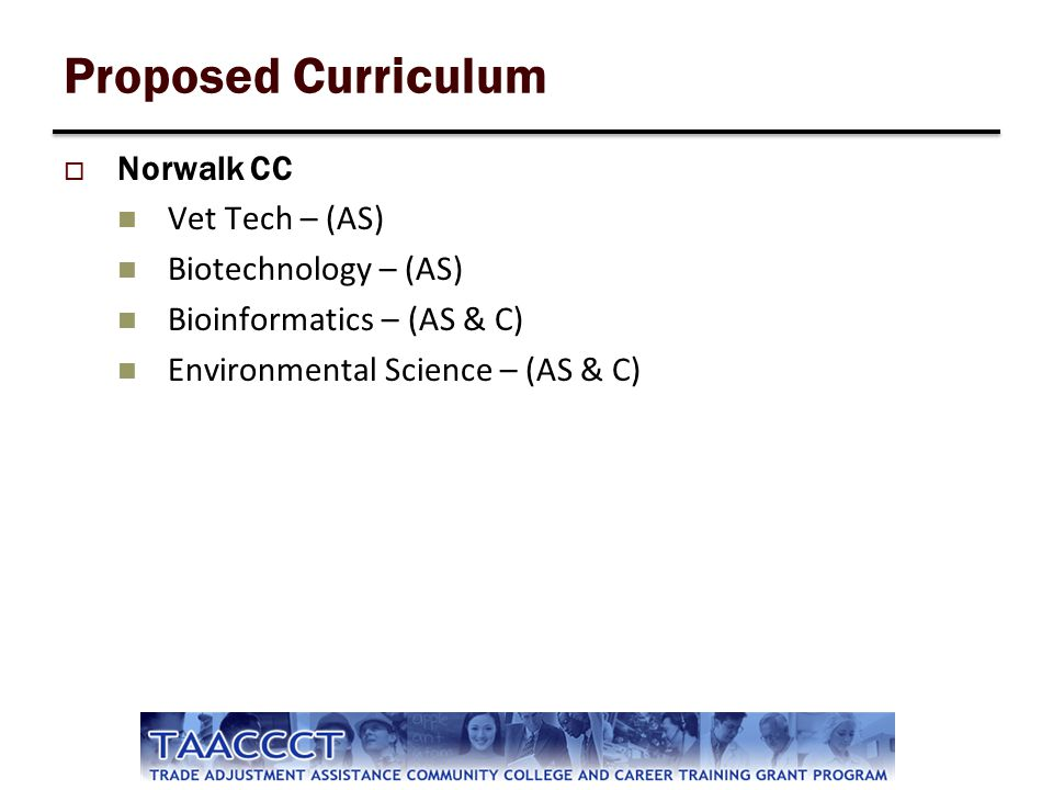 Proposed Curriculum Norwalk CC Vet Tech – (AS) Biotechnology – (AS) Bioinformatics – (AS & C) Environmental Science – (AS & C)