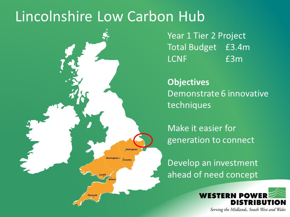 Year 1 Tier 2 Project Total Budget£3.4m LCNF £3m Objectives Demonstrate 6 innovative techniques Make it easier for generation to connect Develop an investment ahead of need concept Lincolnshire Low Carbon Hub