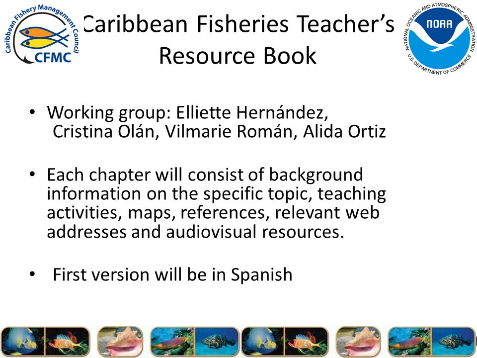 Caribbean Fisheries Teachers Resource Book Working group: Elliette Hernández, Cristina Olán, Vilmarie Román, Alida Ortiz Each chapter will consist of background information on the specific topic, teaching activities, maps, references, relevant web addresses and audiovisual resources.