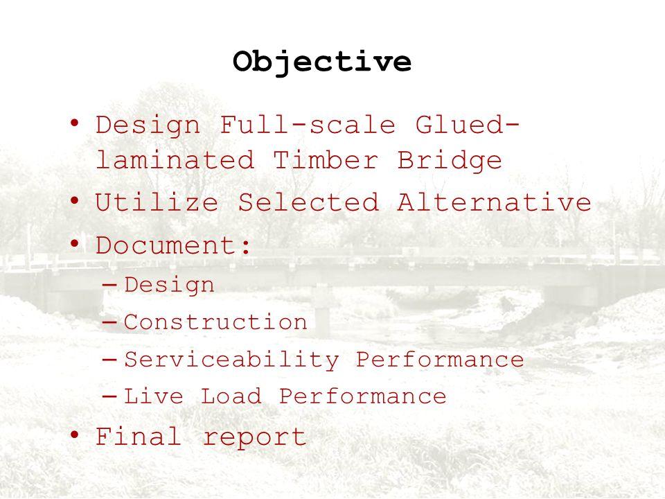 Objective Design Full-scale Glued- laminated Timber Bridge Utilize Selected Alternative Document: – Design – Construction – Serviceability Performance – Live Load Performance Final report