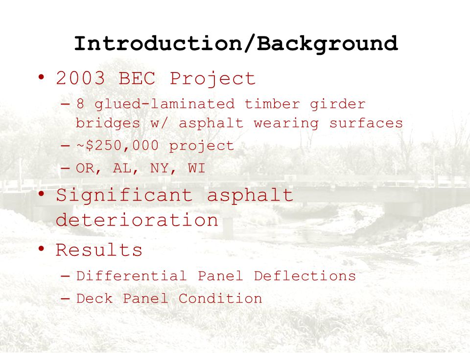 Introduction/Background 2003 BEC Project – 8 glued-laminated timber girder bridges w/ asphalt wearing surfaces – ~$250,000 project – OR, AL, NY, WI Significant asphalt deterioration Results – Differential Panel Deflections – Deck Panel Condition