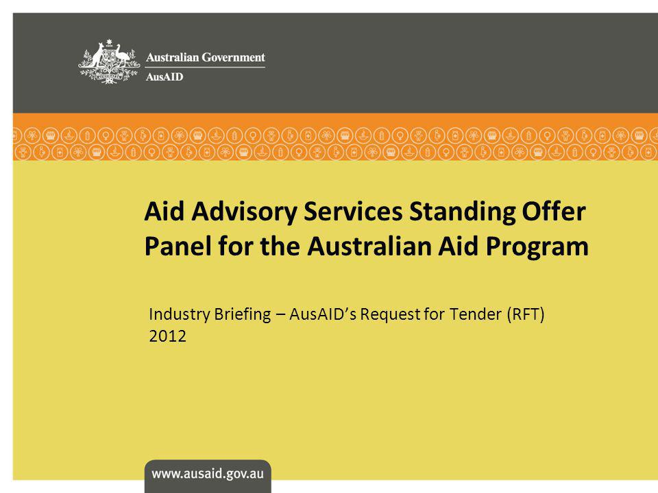 Aid Advisory Services Standing Offer Panel for the Australian Aid Program Industry Briefing – AusAIDs Request for Tender (RFT) 2012