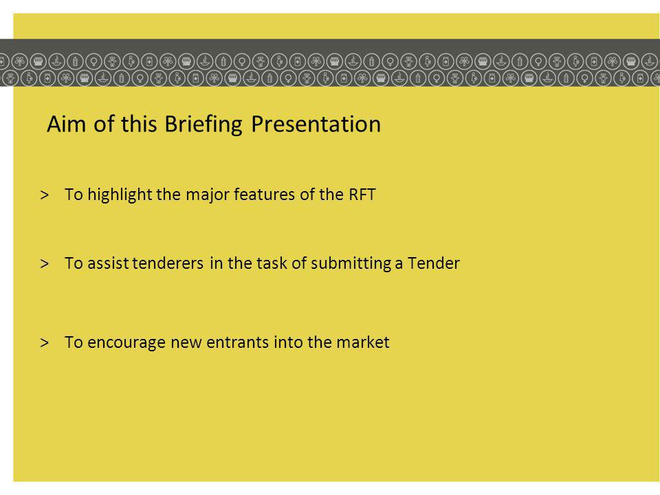 Aim of this Briefing Presentation >To highlight the major features of the RFT >To assist tenderers in the task of submitting a Tender >To encourage new entrants into the market