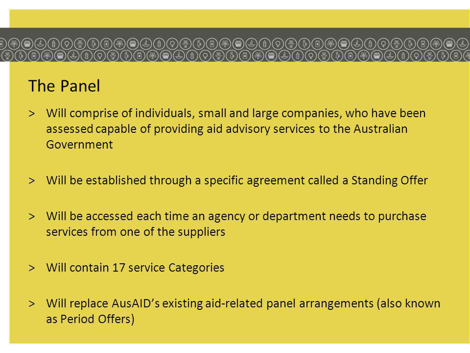 The Panel >Will comprise of individuals, small and large companies, who have been assessed capable of providing aid advisory services to the Australian Government >Will be established through a specific agreement called a Standing Offer >Will be accessed each time an agency or department needs to purchase services from one of the suppliers >Will contain 17 service Categories >Will replace AusAIDs existing aid-related panel arrangements (also known as Period Offers)