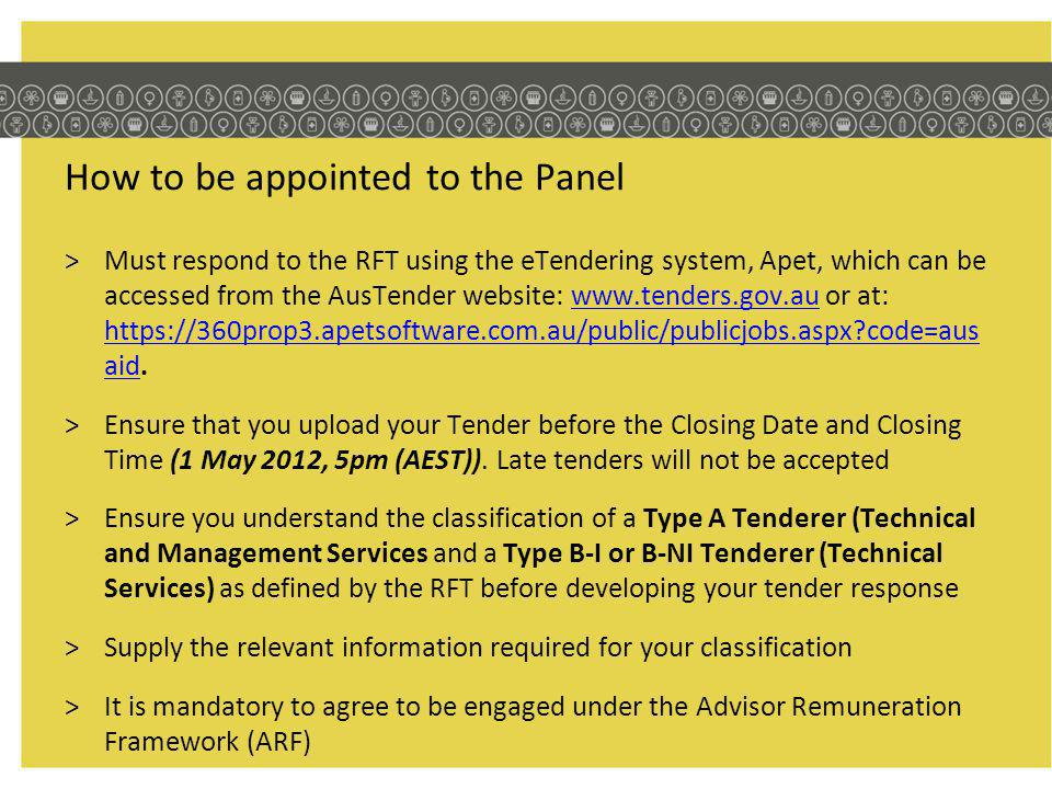 How to be appointed to the Panel >Must respond to the RFT using the eTendering system, Apet, which can be accessed from the AusTender website: www.tenders.gov.au or at: https://360prop3.apetsoftware.com.au/public/publicjobs.aspx code=aus aid.www.tenders.gov.au https://360prop3.apetsoftware.com.au/public/publicjobs.aspx code=aus aid >Ensure that you upload your Tender before the Closing Date and Closing Time (1 May 2012, 5pm (AEST)).