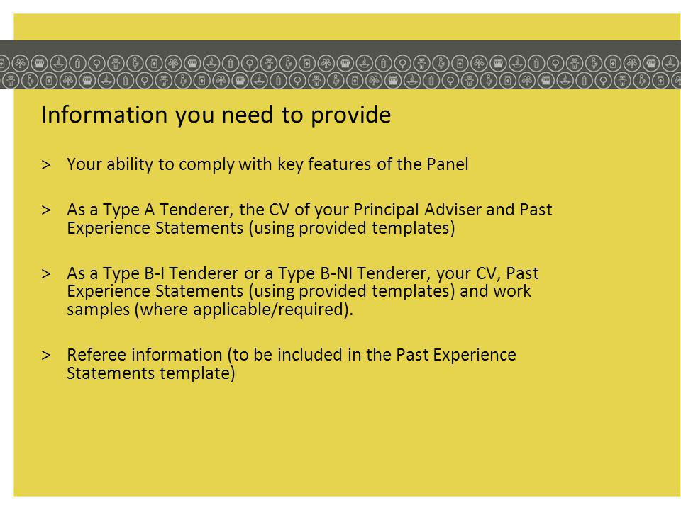 Information you need to provide >Your ability to comply with key features of the Panel >As a Type A Tenderer, the CV of your Principal Adviser and Past Experience Statements (using provided templates) >As a Type B-I Tenderer or a Type B-NI Tenderer, your CV, Past Experience Statements (using provided templates) and work samples (where applicable/required).