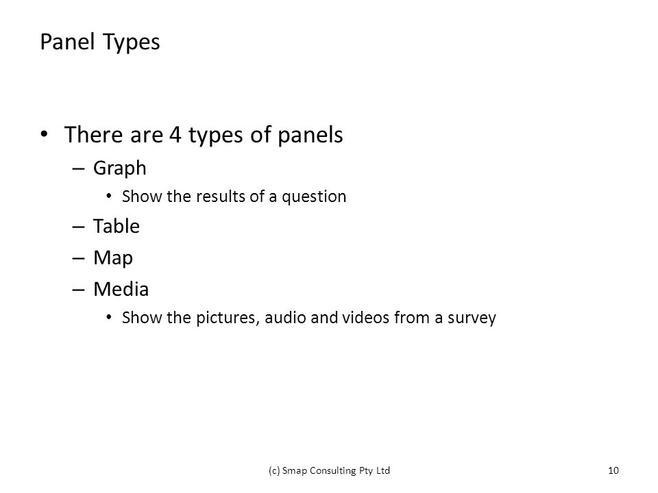 Panel Types There are 4 types of panels – Graph Show the results of a question – Table – Map – Media Show the pictures, audio and videos from a survey (c) Smap Consulting Pty Ltd10