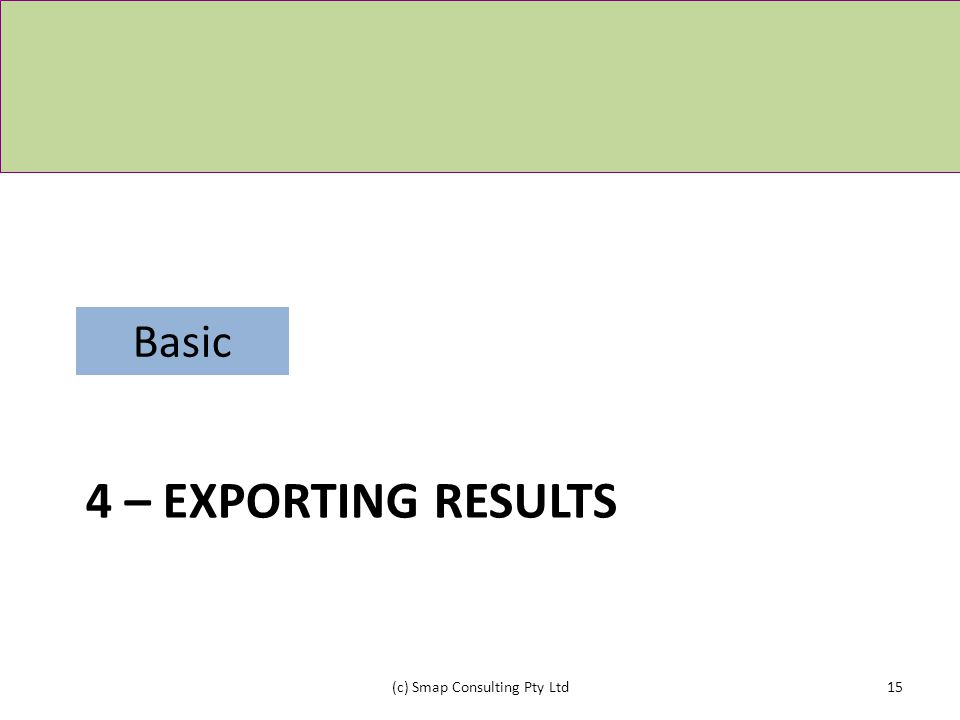 4 – EXPORTING RESULTS (c) Smap Consulting Pty Ltd15 Basic