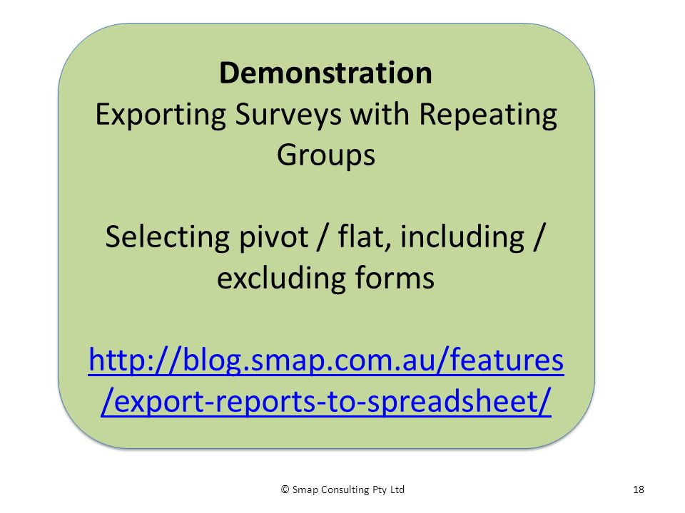 © Smap Consulting Pty Ltd18 Demonstration Exporting Surveys with Repeating Groups Selecting pivot / flat, including / excluding forms http://blog.smap.com.au/features /export-reports-to-spreadsheet/ Demonstration Exporting Surveys with Repeating Groups Selecting pivot / flat, including / excluding forms http://blog.smap.com.au/features /export-reports-to-spreadsheet/