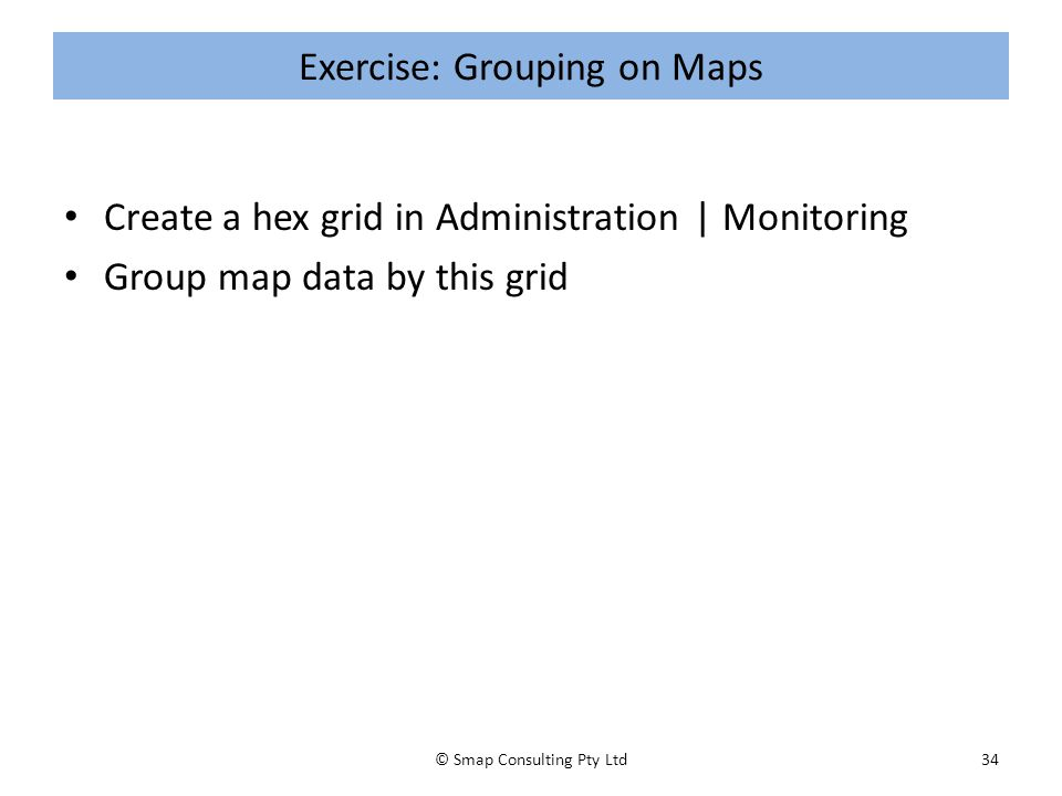 Exercise: Grouping on Maps Create a hex grid in Administration | Monitoring Group map data by this grid © Smap Consulting Pty Ltd34