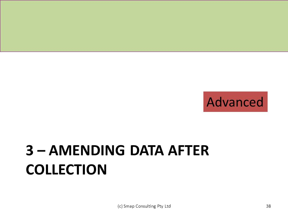 3 – AMENDING DATA AFTER COLLECTION (c) Smap Consulting Pty Ltd38 Advanced