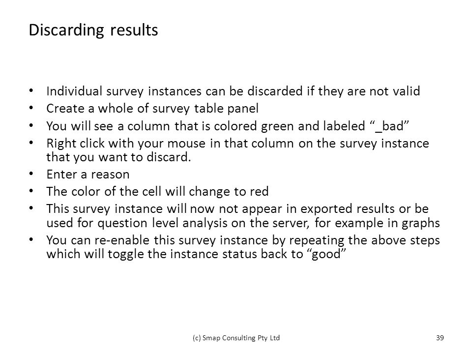 Discarding results Individual survey instances can be discarded if they are not valid Create a whole of survey table panel You will see a column that is colored green and labeled _bad Right click with your mouse in that column on the survey instance that you want to discard.