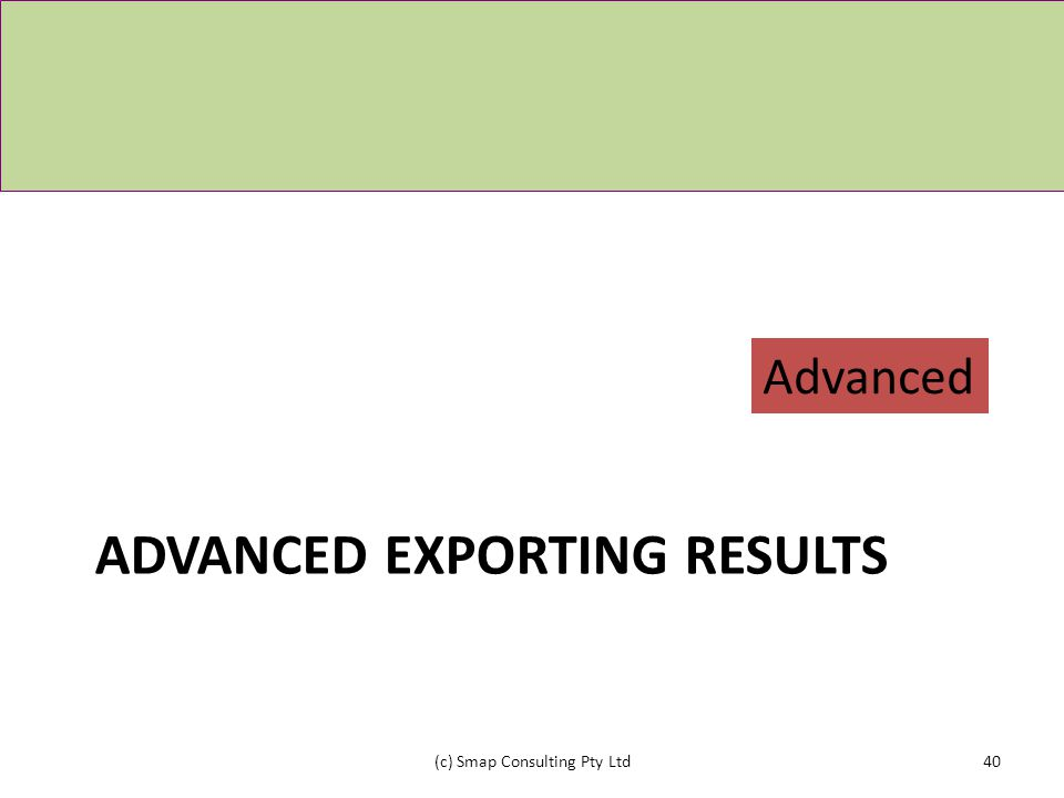 ADVANCED EXPORTING RESULTS (c) Smap Consulting Pty Ltd40 Advanced