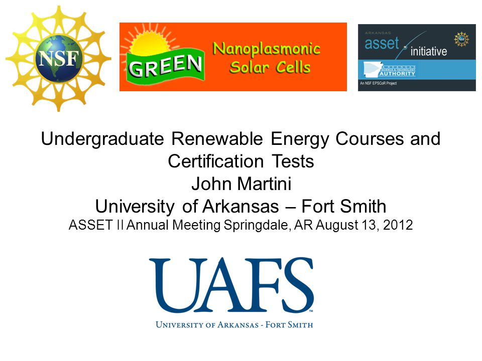 Undergraduate Renewable Energy Courses and Certification Tests John Martini University of Arkansas – Fort Smith ASSET II Annual Meeting Springdale, AR