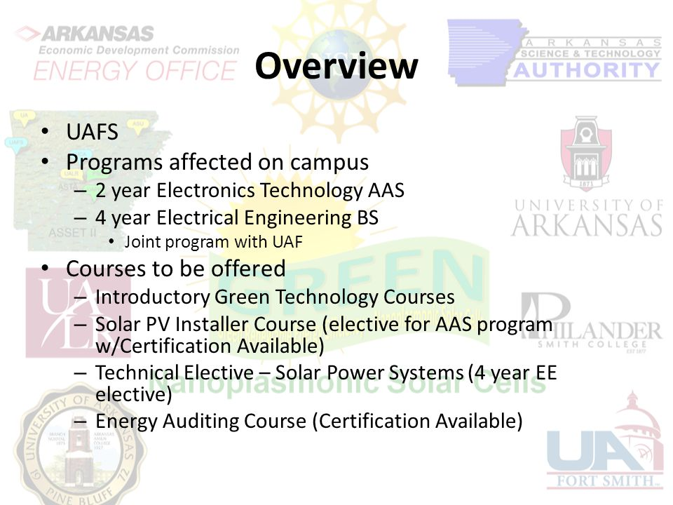 Overview UAFS Programs affected on campus – 2 year Electronics Technology AAS – 4 year Electrical Engineering BS Joint program with UAF Courses to be