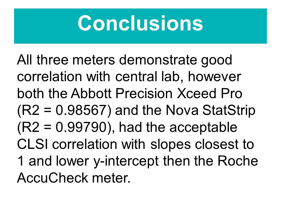 Conclusions All three meters demonstrate good correlation with central lab, however both the Abbott Precision Xceed Pro (R2 = ) and the Nova StatStrip (R2 = ), had the acceptable CLSI correlation with slopes closest to 1 and lower y-intercept then the Roche AccuCheck meter.