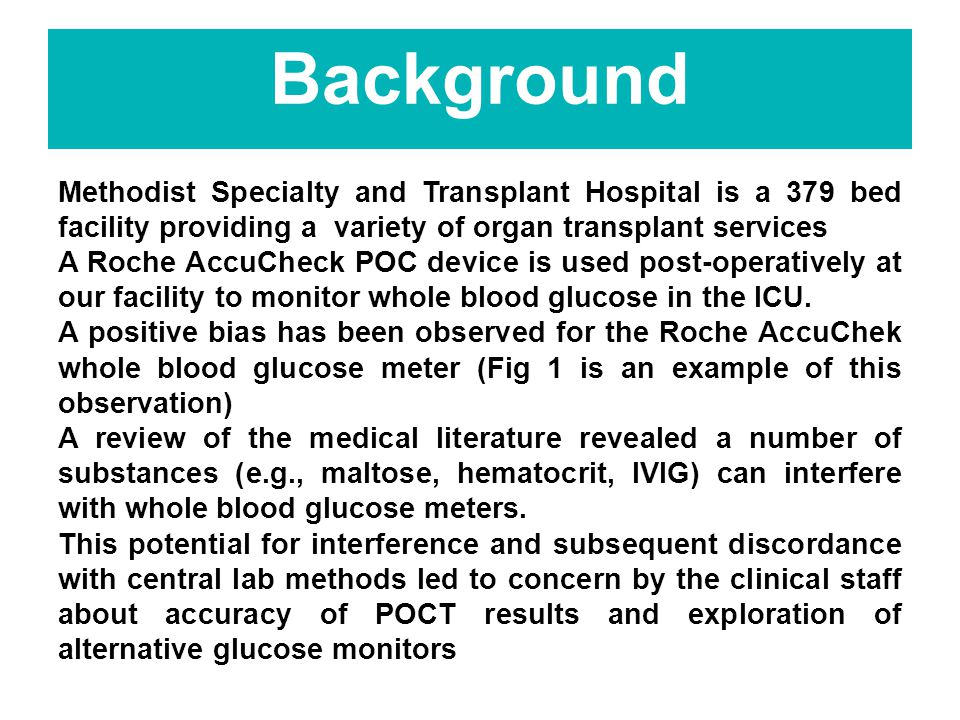 Background Methodist Specialty and Transplant Hospital is a 379 bed facility providing a variety of organ transplant services A Roche AccuCheck POC device is used post-operatively at our facility to monitor whole blood glucose in the ICU.