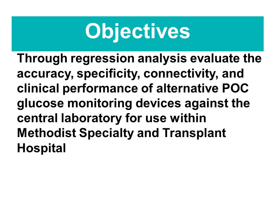 Objectives Through regression analysis evaluate the accuracy, specificity, connectivity, and clinical performance of alternative POC glucose monitoring devices against the central laboratory for use within Methodist Specialty and Transplant Hospital