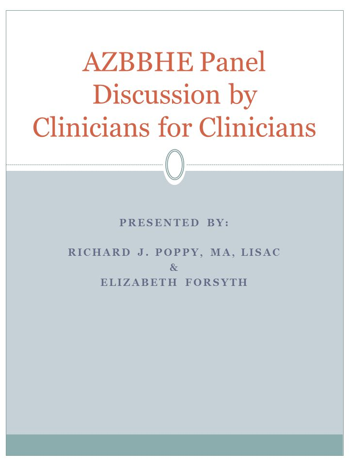 PRESENTED BY: RICHARD J. POPPY, MA, LISAC & ELIZABETH FORSYTH AZBBHE Panel Discussion by Clinicians for Clinicians