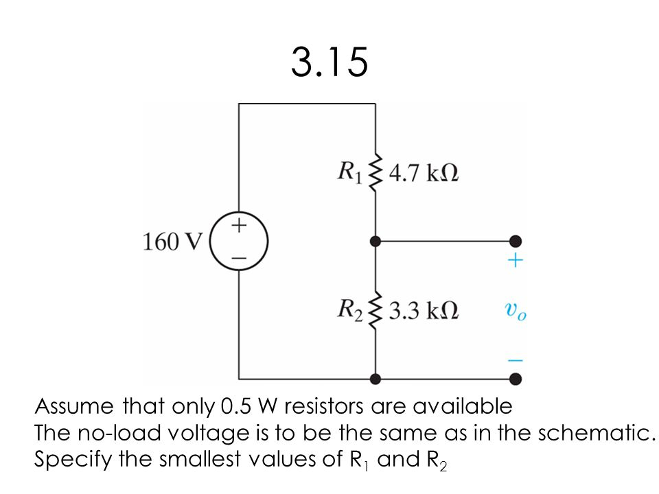 3.15 Assume that only 0.5 W resistors are available The no-load voltage is to be the same as in the schematic.