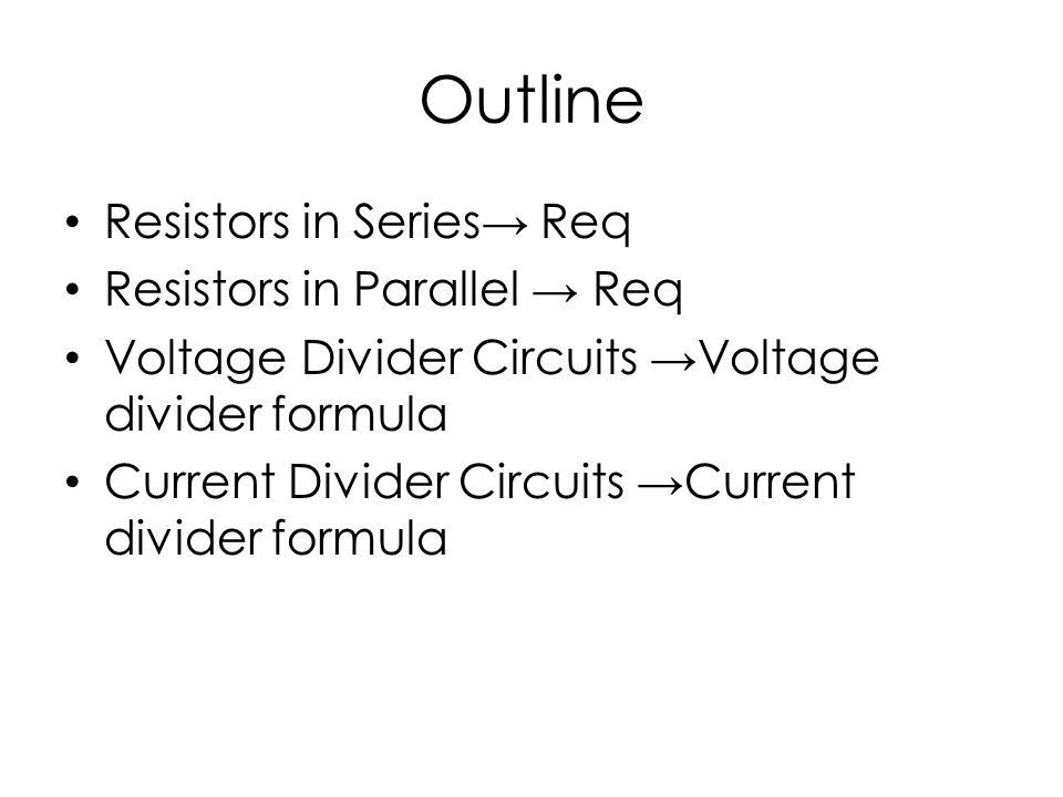 Outline Resistors in Series Req Resistors in Parallel Req Voltage Divider Circuits Voltage divider formula Current Divider Circuits Current divider formula