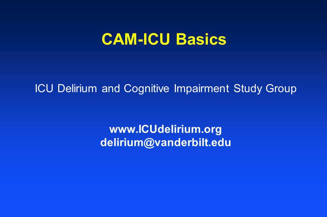 CAM-ICU Basics ICU Delirium and Cognitive Impairment Study Group www.ICUdelirium.org delirium@vanderbilt.edu
