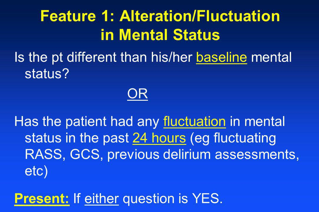 Feature 1: Alteration/Fluctuation in Mental Status Is the pt different than his/her baseline mental status.