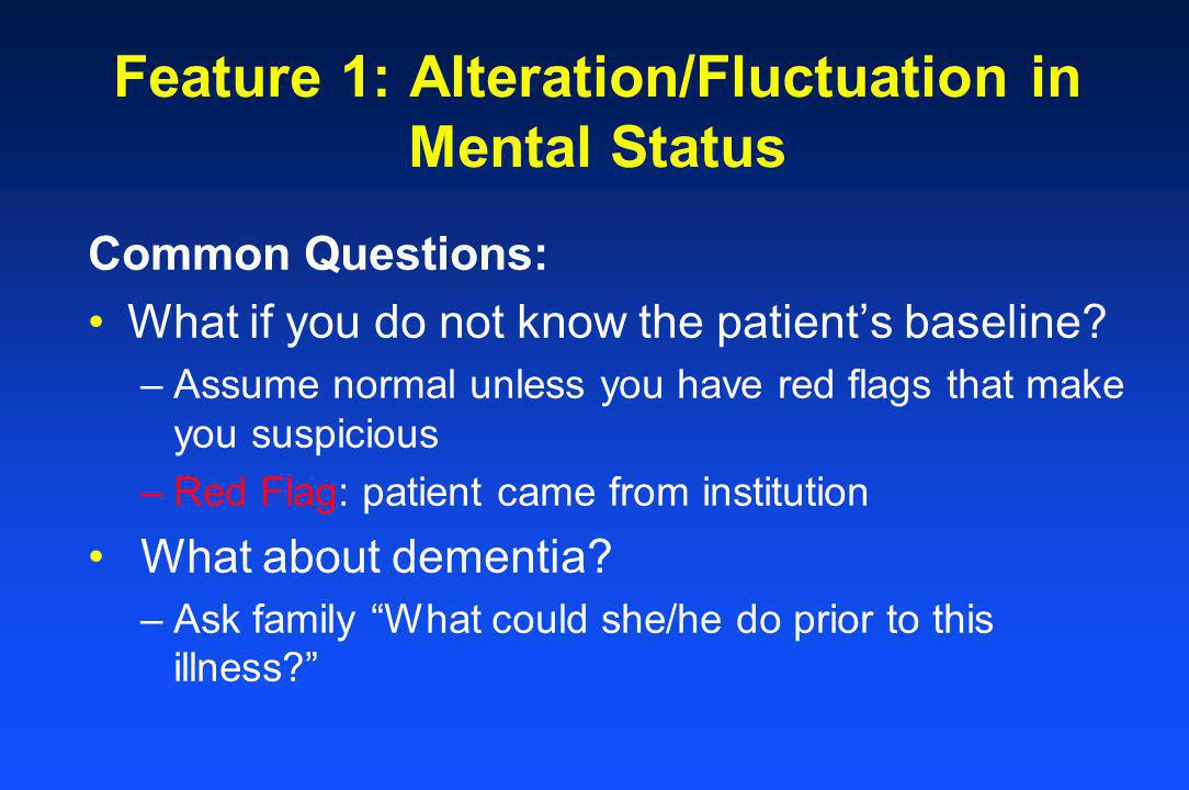 Feature 1: Alteration/Fluctuation in Mental Status Common Questions: What if you do not know the patients baseline? –Assume normal unless you have red